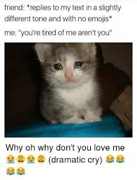 Why You No Love Me Meme - friend replies to my text in a slightly different tone and with no