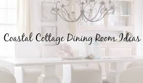 Cottage Dining Room Ideas 10 Inspired Ideas For A Coastal Cottage Dining Room Cottage