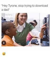 Bad Father Meme - hey tyrone stop trying to download a dad rgrayfang meme on me me