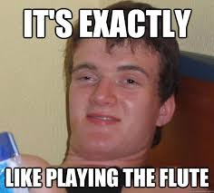 Flute Player Meme - it s exactly like playing the flute 10 guy quickmeme