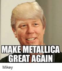 Mikey Meme - make metallica great again mikey meme on me me