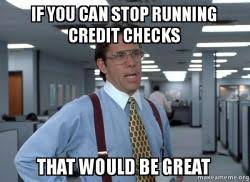 Bad Credit Meme - if you can stop running credit checks that would be great scumbag