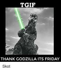 Godzilla Meme - tgif thank godzilla its friday skot friday meme on sizzle