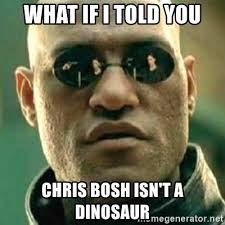Chris Bosh Dinosaur Meme - what if i told you chris bosh isn t a dinosaur what if i told