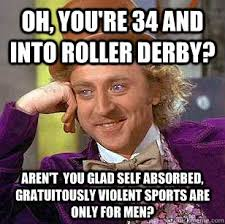 Roller Derby Meme - oh you re 34 and into roller derby aren t you glad self absorbed
