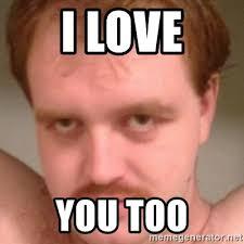 Love You Too Meme - i love you too friendly creepy guy meme generator