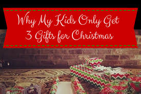 what do i get my for christmas why my kids only get 3 gifts for christmas