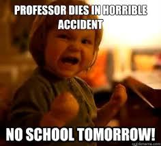 No School Tomorrow Meme - professor dies in horrible accident no school tomorrow evil