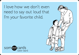 Favorite Child Meme - i love how we don t even need to say out loud that i m your favorite