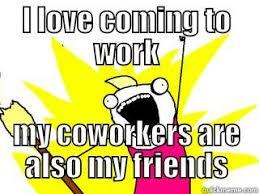Work Friends Meme - work friends quickmeme