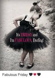I Am Fabulous Meme - its friday and im fabulous darling fabulous friday it s