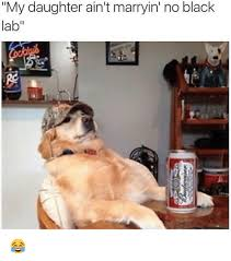 Black Lab Meme - my daughter ain t marryin no black lab meme on me me