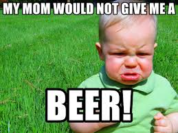 Mad Mom Meme - my mom would not give me a beer mad kids meme generator