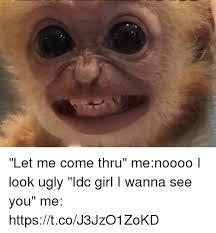 Ugly Girl Meme - let me come thru menoooo i look ugly idc girl i wanna see you me