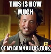 Aliens Meme Image - this is how much of my brain aliens took aliens meme on me me