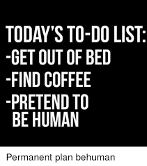 Get Out Of Bed Meme - today s to do list get out of bed find coffee pretend to be human