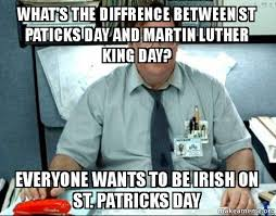 Martin Luther King Meme - what s the diffrence between st paticks day and martin luther king