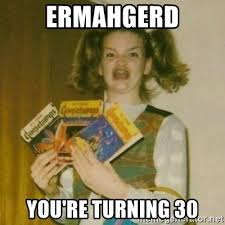 Turning 30 Meme - ermahgerd you re turning 30 ermagherd girl meme generator