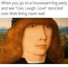 live laugh love meme when you go to a housewarming party and see live laugh love