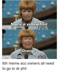 Tbh Meme - name a yellow fruit tonic orange atomici tbh meme acc owners all