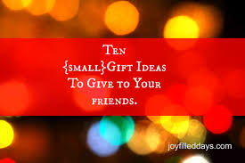 10 small gift ideas to give to your friends filled days