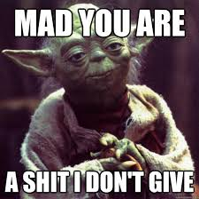 Dont Be Mad Meme - mad you are a shit i don t give condescending yoda quickmeme