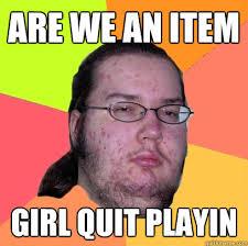Quit Playing Meme - are we an item girl quit playin butthurt dweller quickmeme