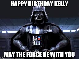 May The Force Be With You Meme - happy birthday kelly may the force be with you meme