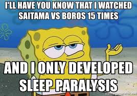 Sleep Paralysis Meme - i ll have you know that i watched saitama vs boros 15 times and i