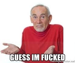 Im Fucked Meme - guess im fucked guess i ll die blank meme generator