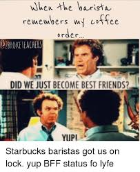 Did We Just Become Best Friends Meme - when the barista remembers coffee order obroke teachers did we just