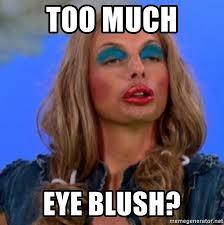 Too Much Makeup Meme - too much eye blush more makeup mona meme generator