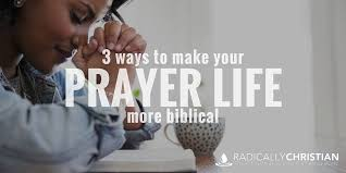 3 ways to make your prayer life more biblical radically christian