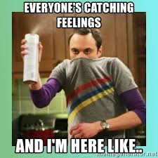 Catching Feelings Meme - everyone s catching feelings and i m here like sheldon cooper