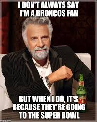 Go Broncos Meme - the most interesting man in the world latest memes imgflip
