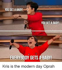 Oprah Meme You Get - you get a baby you get a baby everybody gets a baby kris is the