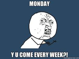 Every Meme Face - 8 reasons why monday is the most dreadful day of the week according