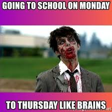 Monday School Meme - going to school on monday to thursday like brains zombie dude