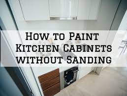 can i paint kitchen cabinets without sanding how to paint kitchen cabinets without sanding rice