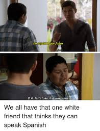 Speak Spanish Meme - en espanol por favor ok let s take it down a nacho we all have that