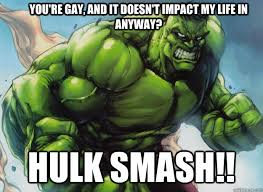 Hulk Smash Meme - you re gay and it doesn t impact my life in anyway hulk smash