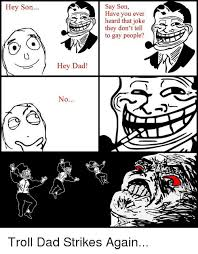 Troll Dad Memes - say son have you ever heard thatjoke they don t tell c to gay people