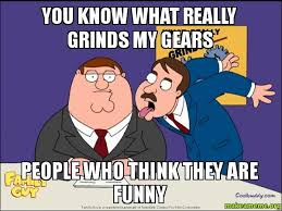 What Grinds My Gears Meme - what really grinds my gears meme you know what really grinds my