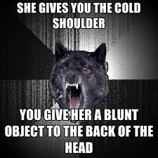 Cold Shoulder Meme - she gives you the cold shoulder you give her a blunt object to the