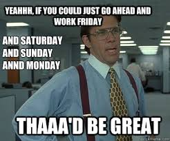 Working On Saturday Meme - thaaa d be great yeahhh if you could just go ahead and work friday