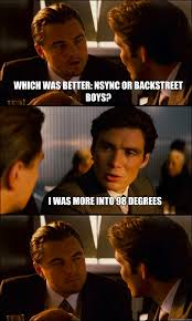 Backstreet Boys Meme - which was better nsync or backstreet boys i was more into 98