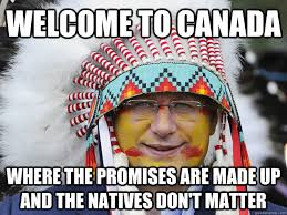 Native Memes - welcome to canada where the promises are made up and the natives