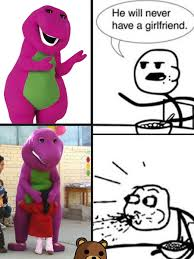 Barney The Dinosaur Meme - barney he will never have a girlfriend hewillneverhaveagirlfriend