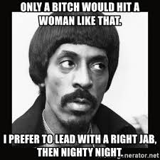 Nighty Night Meme - only a bitch would hit a woman like that i prefer to lead with a