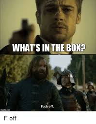 Whats In The Box Meme - what s in the box fuck off imgflipcom game of thrones meme on me me
